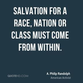 Salvation for a race, nation or class must come from within.