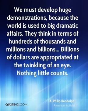 A. Philip Randolph - We must develop huge demonstrations, because the world is used to big dramatic affairs. They think in terms of hundreds of thousands and millions and billions... Billions of dollars are appropriated at the twinkling of an eye. Nothing little counts.