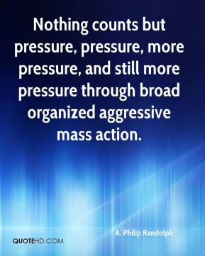 A. Philip Randolph - Nothing counts but pressure, pressure, more pressure, and still more pressure through broad organized aggressive mass action.