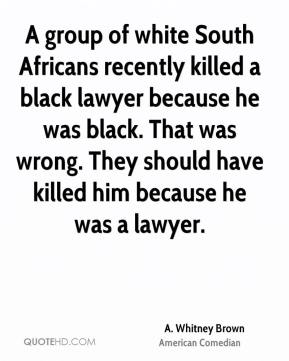 A group of white South Africans recently killed a black lawyer because he was black. That was wrong. They should have killed him because he was a lawyer.