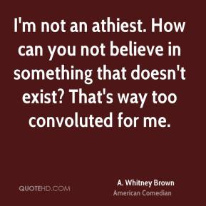 I'm not an athiest. How can you not believe in something that doesn't exist? That's way too convoluted for me.