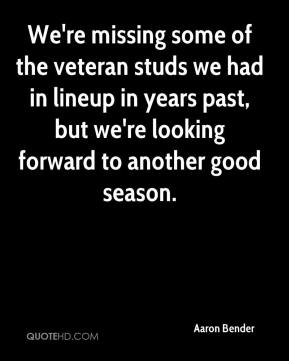 Aaron Bender - We're missing some of the veteran studs we had in lineup in years past, but we're looking forward to another good season.