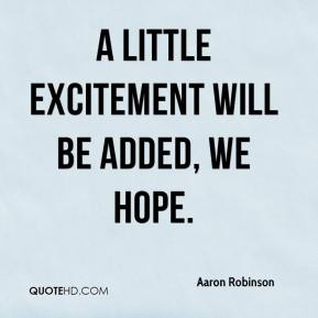 Aaron Robinson - A little excitement will be added, we hope.