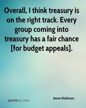 Aaron Robinson - Overall, I think treasury is on the right track. Every group coming into treasury has a fair chance [for budget appeals].