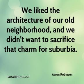 Aaron Robinson - We liked the architecture of our old neighborhood, and we didn't want to sacrifice that charm for suburbia.