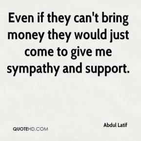 Even if they can't bring money they would just come to give me sympathy and support.