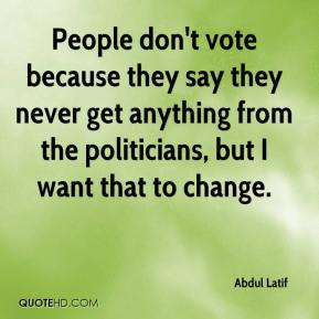 People don't vote because they say they never get anything from the politicians, but I want that to change.