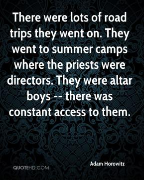 There were lots of road trips they went on. They went to summer camps where the priests were directors. They were altar boys -- there was constant access to them.