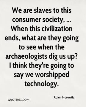 Adam Horowitz - We are slaves to this consumer society, ... When this civilization ends, what are they going to see when the archaeologists dig us up? I think they're going to say we worshipped technology.