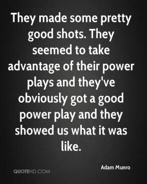 Adam Munro - They made some pretty good shots. They seemed to take advantage of their power plays and they've obviously got a good power play and they showed us what it was like.