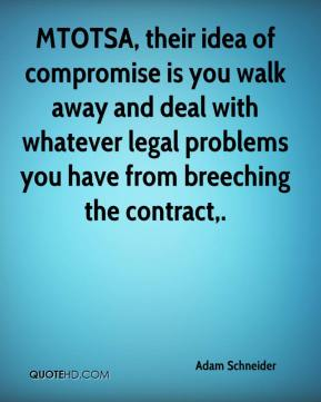 Adam Schneider - MTOTSA, their idea of compromise is you walk away and deal with whatever legal problems you have from breeching the contract.