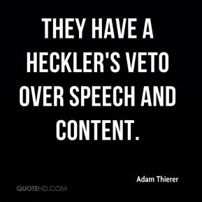 Adam Thierer - They have a heckler's veto over speech and content.