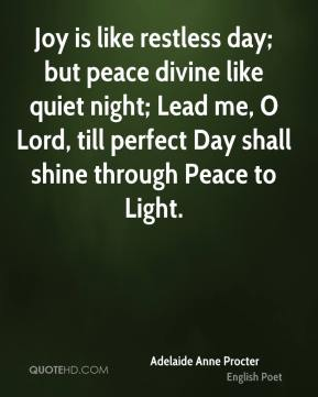 Joy is like restless day; but peace divine like quiet night; Lead me, O Lord, till perfect Day shall shine through Peace to Light.