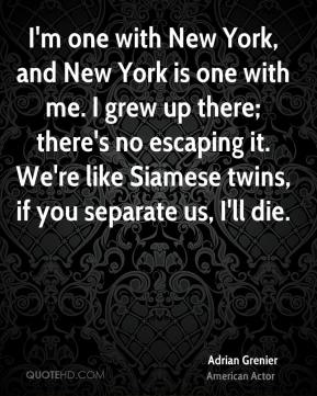 I'm one with New York, and New York is one with me. I grew up there; there's no escaping it. We're like Siamese twins, if you separate us, I'll die.