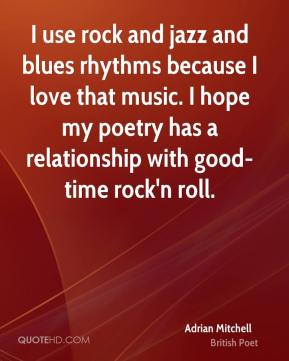 Adrian Mitchell - I use rock and jazz and blues rhythms because I love that music. I hope my poetry has a relationship with good-time rock'n roll.
