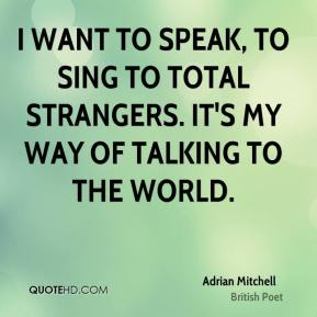 I want to speak, to sing to total strangers. It's my way of talking to the world.