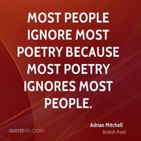 Adrian Mitchell - Most people ignore most poetry because most poetry ignores most people.