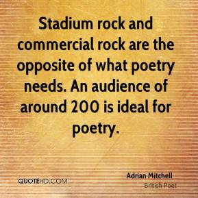 Adrian Mitchell - Stadium rock and commercial rock are the opposite of what poetry needs. An audience of around 200 is ideal for poetry.