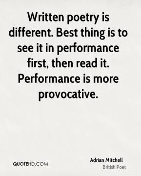 Adrian Mitchell - Written poetry is different. Best thing is to see it in performance first, then read it. Performance is more provocative.