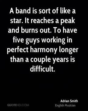 A band is sort of like a star. It reaches a peak and burns out. To have five guys working in perfect harmony longer than a couple years is difficult.
