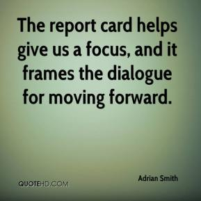 Adrian Smith - The report card helps give us a focus, and it frames the dialogue for moving forward.
