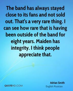 Adrian Smith - The band has always stayed close to its fans and not sold out. That's a very rare thing. I can see how rare that is having been outside of the band for eight years. Maiden has integrity. I think people appreciate that.