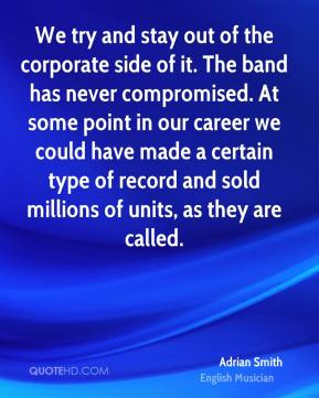 We try and stay out of the corporate side of it. The band has never compromised. At some point in our career we could have made a certain type of record and sold millions of units, as they are called.