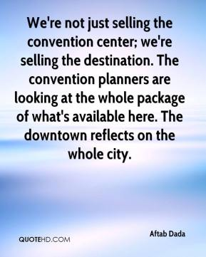 Aftab Dada - We're not just selling the convention center; we're selling the destination. The convention planners are looking at the whole package of what's available here. The downtown reflects on the whole city.