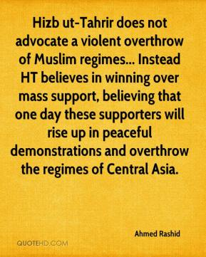 Ahmed Rashid - Hizb ut-Tahrir does not advocate a violent overthrow of Muslim regimes... Instead HT believes in winning over mass support, believing that one day these supporters will rise up in peaceful demonstrations and overthrow the regimes of Central Asia.