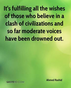 Ahmed Rashid - It's fulfilling all the wishes of those who believe in a clash of civilizations and so far moderate voices have been drowned out.
