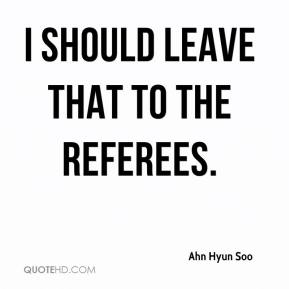 Ahn Hyun Soo - I should leave that to the referees.