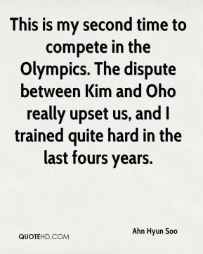 This is my second time to compete in the Olympics. The dispute between Kim and Oho really upset us, and I trained quite hard in the last fours years.