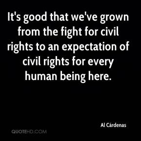 Al Cárdenas - It's good that we've grown from the fight for civil rights to an expectation of civil rights for every human being here.
