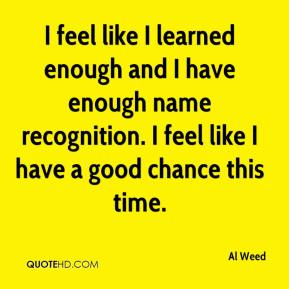 Al Weed - I feel like I learned enough and I have enough name recognition. I feel like I have a good chance this time.