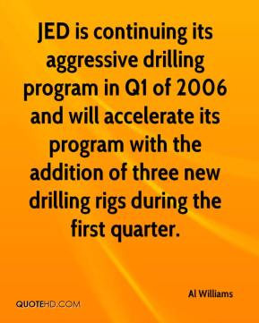 JED is continuing its aggressive drilling program in Q1 of 2006 and will accelerate its program with the addition of three new drilling rigs during the first quarter.