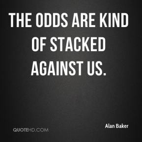 Alan Baker - The odds are kind of stacked against us.