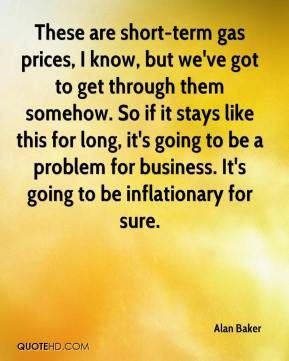 Alan Baker - These are short-term gas prices, I know, but we've got to get through them somehow. So if it stays like this for long, it's going to be a problem for business. It's going to be inflationary for sure.