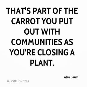 Alan Baum - That's part of the carrot you put out with communities as you're closing a plant.