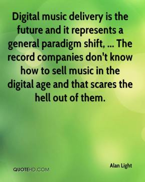 Alan Light - Digital music delivery is the future and it represents a general paradigm shift, ... The record companies don't know how to sell music in the digital age and that scares the hell out of them.