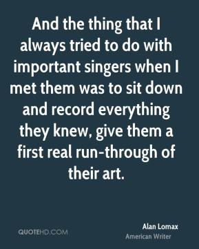 And the thing that I always tried to do with important singers when I met them was to sit down and record everything they knew, give them a first real run-through of their art.