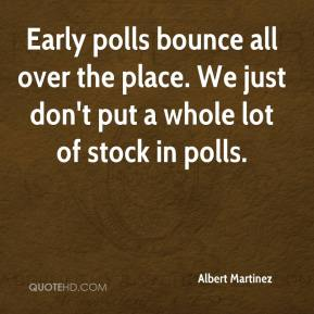 Albert Martinez - Early polls bounce all over the place. We just don't put a whole lot of stock in polls.