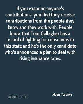 If you examine anyone's contributions, you find they receive contributions from the people they know and they work with. People know that Tom Gallagher has a record of fighting for consumers in this state and he's the only candidate who's announced a plan to deal with rising insurance rates.