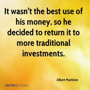 Albert Martinez - It wasn't the best use of his money, so he decided to return it to more traditional investments.