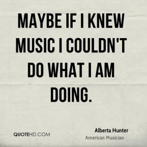 Alberta Hunter - Maybe if I knew music I couldn't do what I am doing.