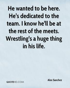 Alex Sanchez - He wanted to be here. He's dedicated to the team. I know he'll be at the rest of the meets. Wrestling's a huge thing in his life.