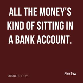 All the money's kind of sitting in a bank account.
