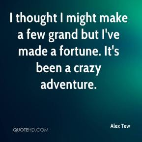 I thought I might make a few grand but I've made a fortune. It's been a crazy adventure.