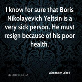 Alexander Lebed - I know for sure that Boris Nikolayevich Yeltsin is a very sick person. He must resign because of his poor health.