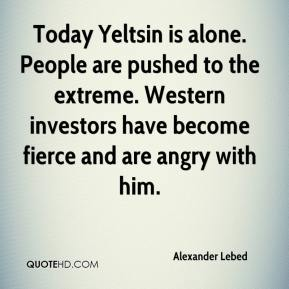 Alexander Lebed - Today Yeltsin is alone. People are pushed to the extreme. Western investors have become fierce and are angry with him.