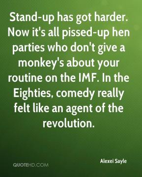 Alexei Sayle - Stand-up has got harder. Now it's all pissed-up hen parties who don't give a monkey's about your routine on the IMF. In the Eighties, comedy really felt like an agent of the revolution.